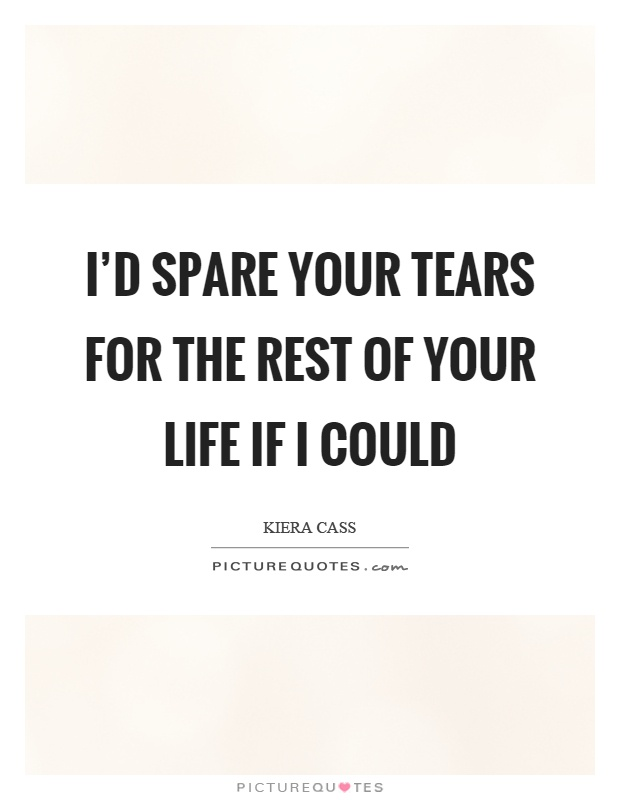 I'd spare your tears for the rest of your life if I could Picture Quote #1