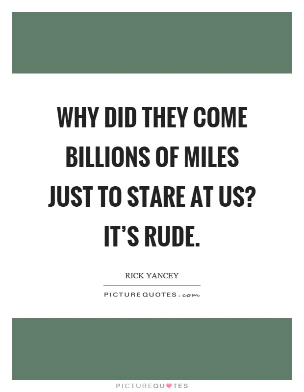 Why did they come billions of miles just to stare at us? It's rude Picture Quote #1