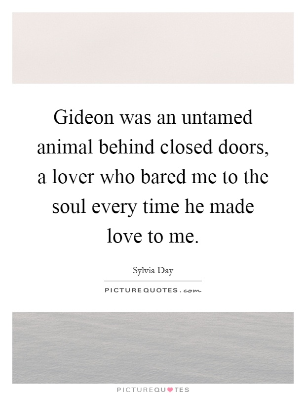 Gideon was an untamed animal behind closed doors, a lover who bared me to the soul every time he made love to me Picture Quote #1