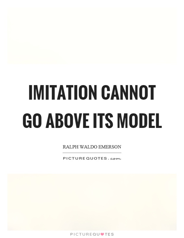 Imitation cannot go above its model Picture Quote #1