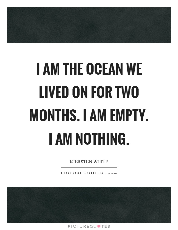 I am the ocean we lived on for two months. I am empty. I am nothing Picture Quote #1