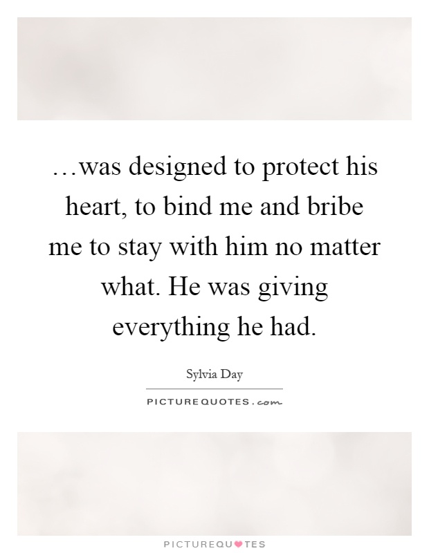 …was designed to protect his heart, to bind me and bribe me to stay with him no matter what. He was giving everything he had Picture Quote #1