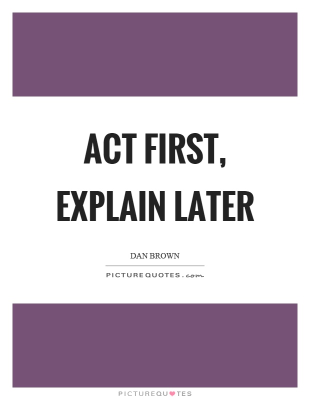 Act first, explain later Picture Quote #1