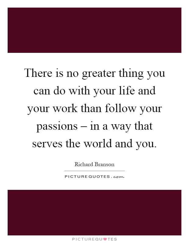 There is no greater thing you can do with your life and your work than follow your passions – in a way that serves the world and you Picture Quote #1