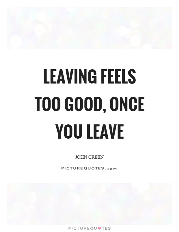Leaving feels too good, once you leave Picture Quote #1