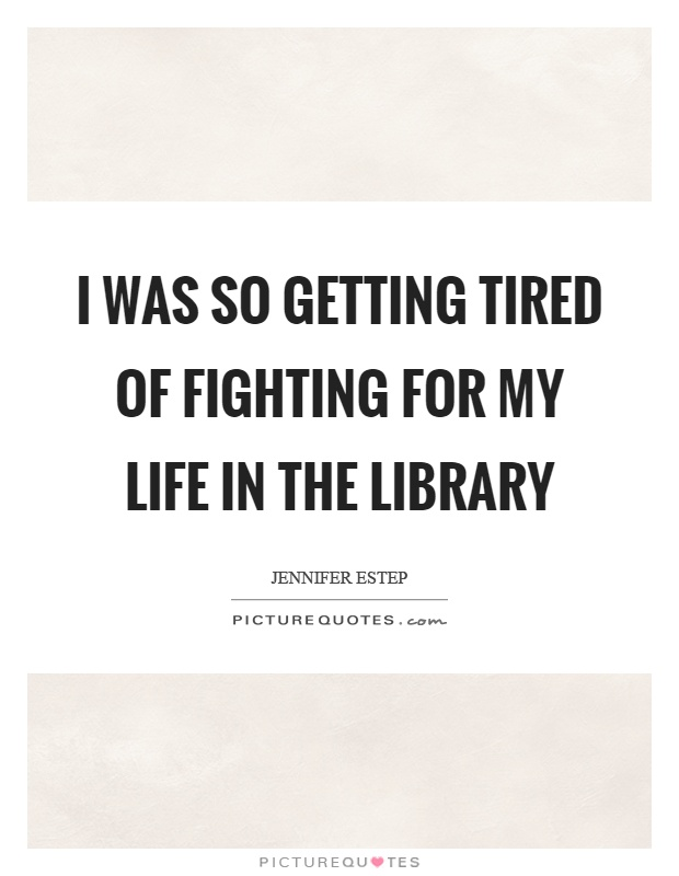 I was so getting tired of fighting for my life in the library Picture Quote #1