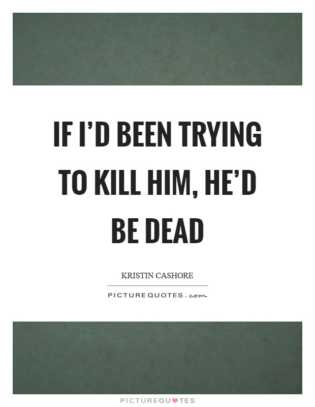 If I'd been trying to kill him, he'd be dead Picture Quote #1