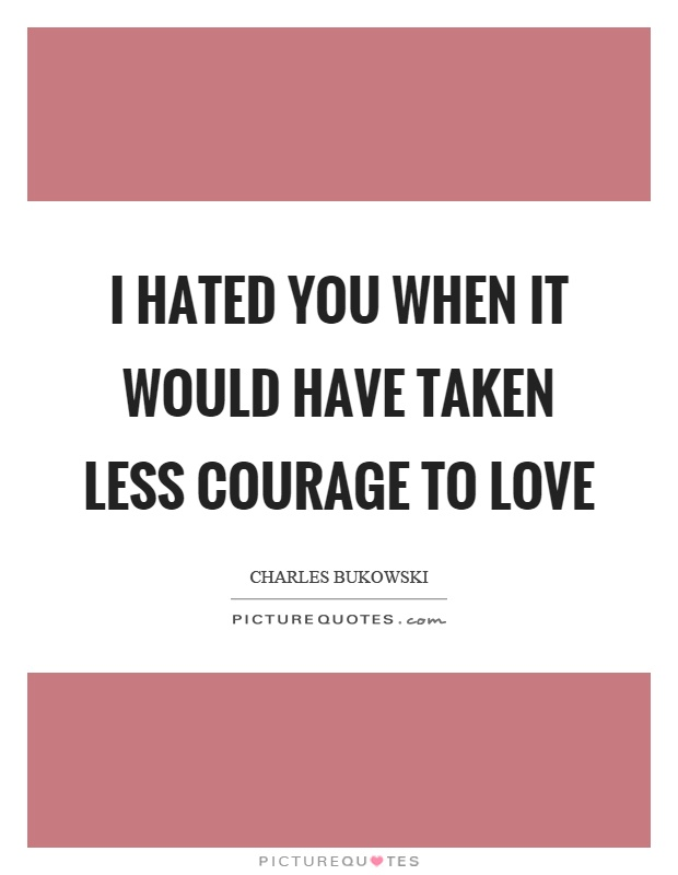 I hated you when it would have taken less courage to love Picture Quote #1
