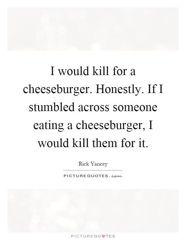 I would kill for a cheeseburger. Honestly. If I stumbled across someone eating a cheeseburger, I would kill them for it Picture Quote #1
