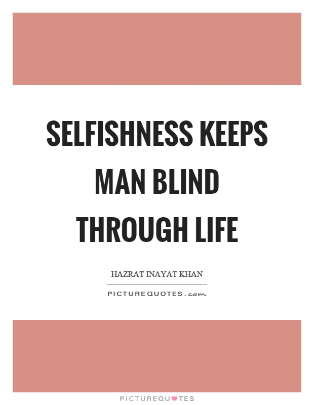 Selfishness keeps man blind through life Picture Quote #1
