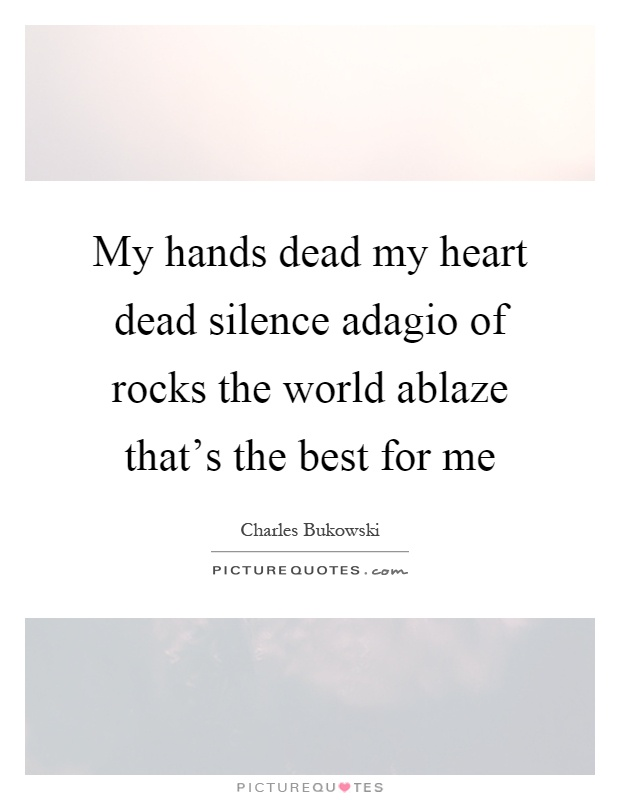 My hands dead my heart dead silence adagio of rocks the world ablaze that's the best for me Picture Quote #1