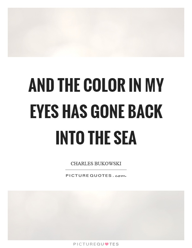 And the color in my eyes has gone back into the sea Picture Quote #1