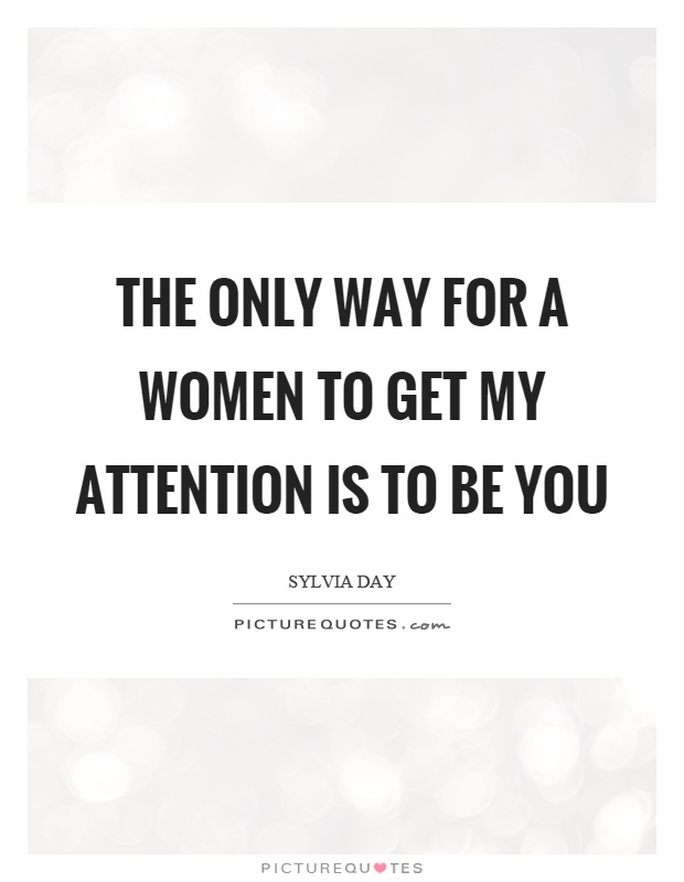 The only way for a women to get my attention is to be you Picture Quote #1