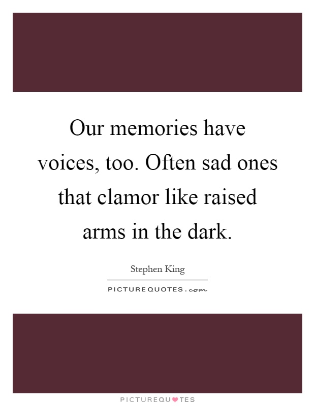 Our memories have voices, too. Often sad ones that clamor like raised arms in the dark Picture Quote #1