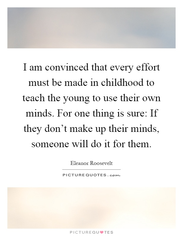 I am convinced that every effort must be made in childhood to teach the young to use their own minds. For one thing is sure: If they don't make up their minds, someone will do it for them Picture Quote #1