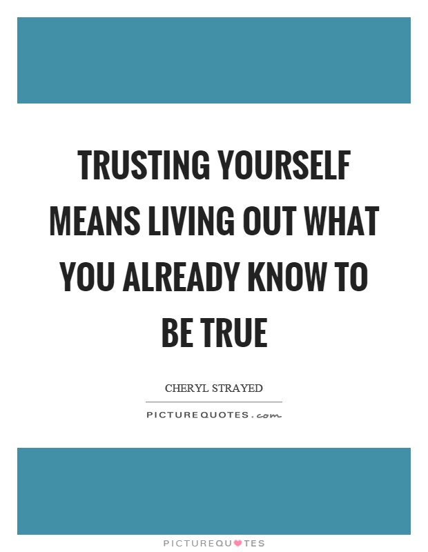 Trusting yourself means living out what you already know to be true Picture Quote #1