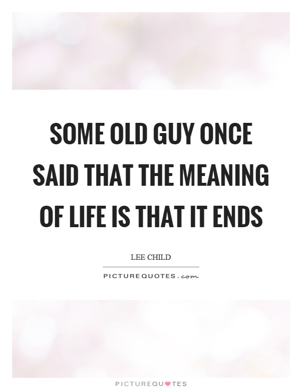 Meaning Of Life Quotes Captivating Some Old Guy Once Said That The Meaning Of Life Is That It Ends