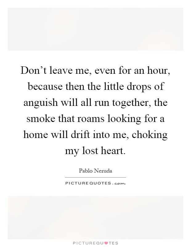 Don't leave me, even for an hour, because then the little drops of anguish will all run together, the smoke that roams looking for a home will drift into me, choking my lost heart Picture Quote #1