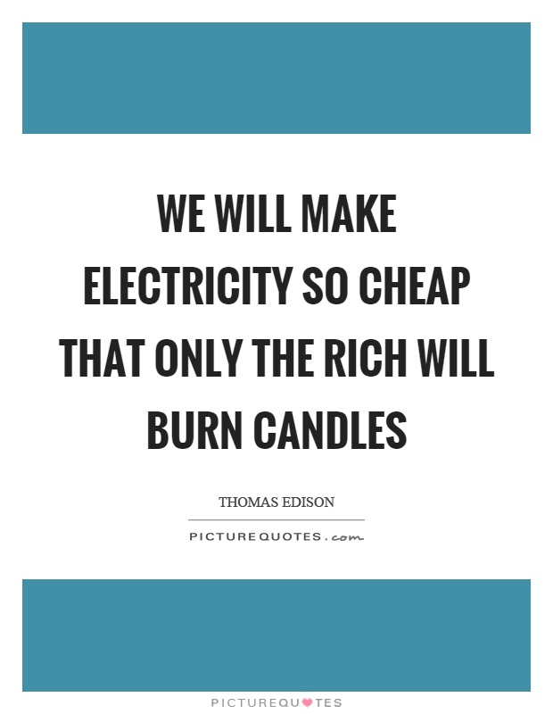 We will make electricity so cheap that only the rich will burn candles Picture Quote #1