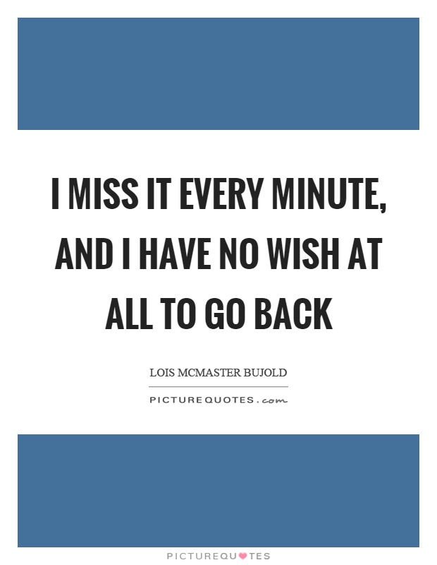 I miss it every minute, and I have no wish at all to go back Picture Quote #1