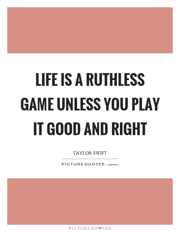 Life is a ruthless game unless you play it good and right Picture Quote #1