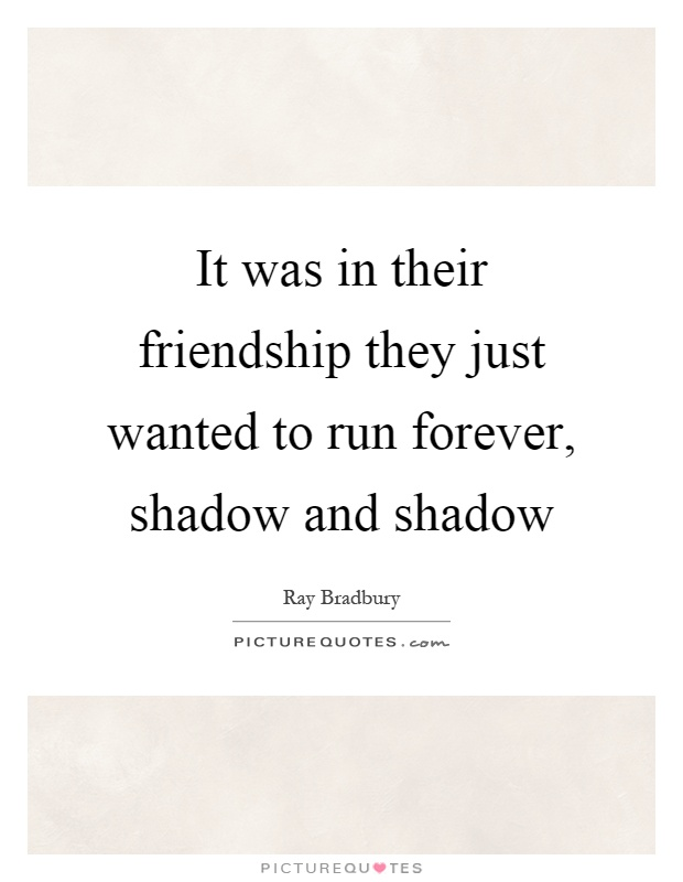 It was in their friendship they just wanted to run forever, shadow and shadow Picture Quote #1