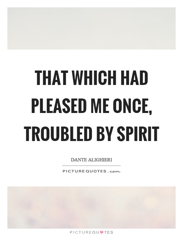 That which had pleased me once, troubled by spirit Picture Quote #1