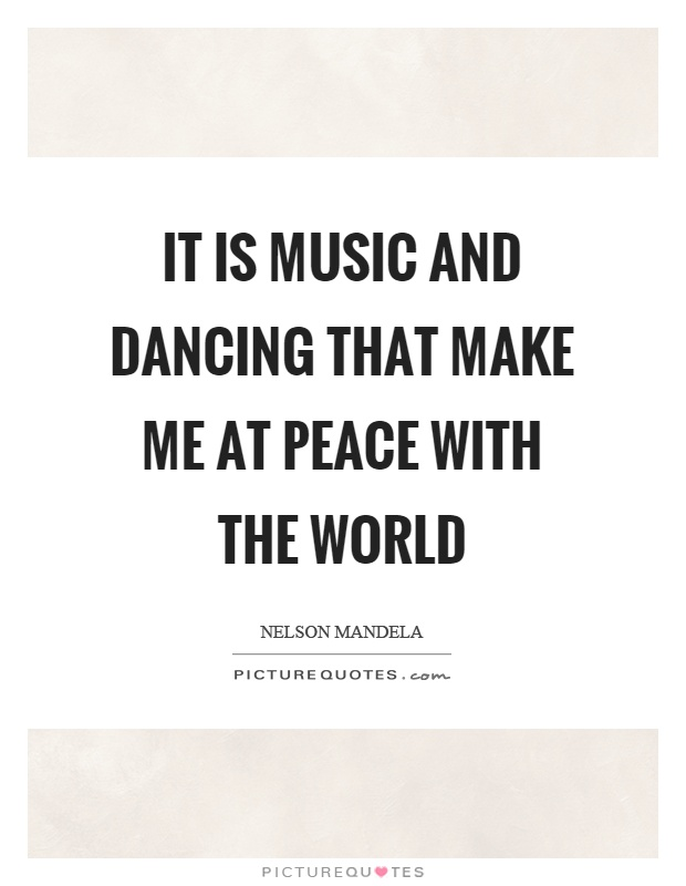 It is music and dancing that make me at peace with the world Picture Quote #1