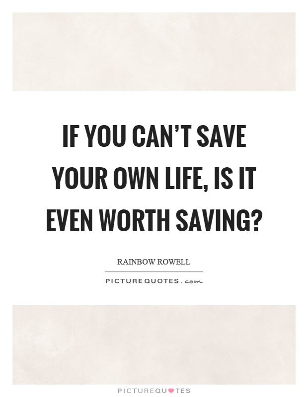 If you can't save your own life, is it even worth saving? Picture Quote #1