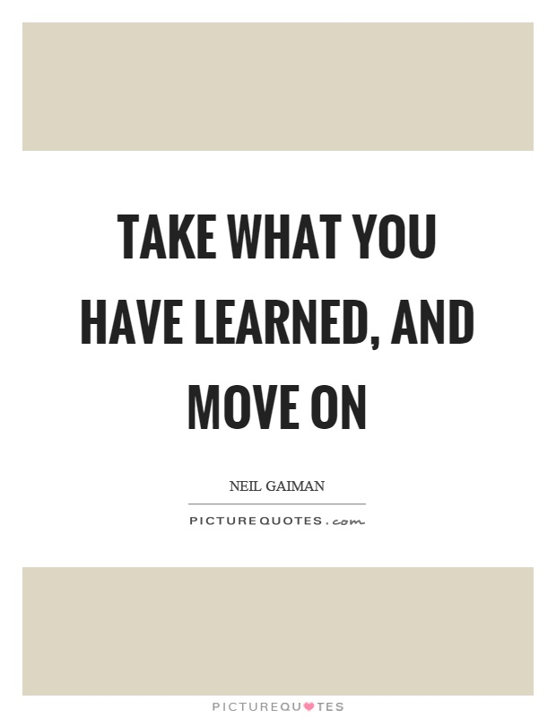 Take what you have learned, and move on Picture Quote #1