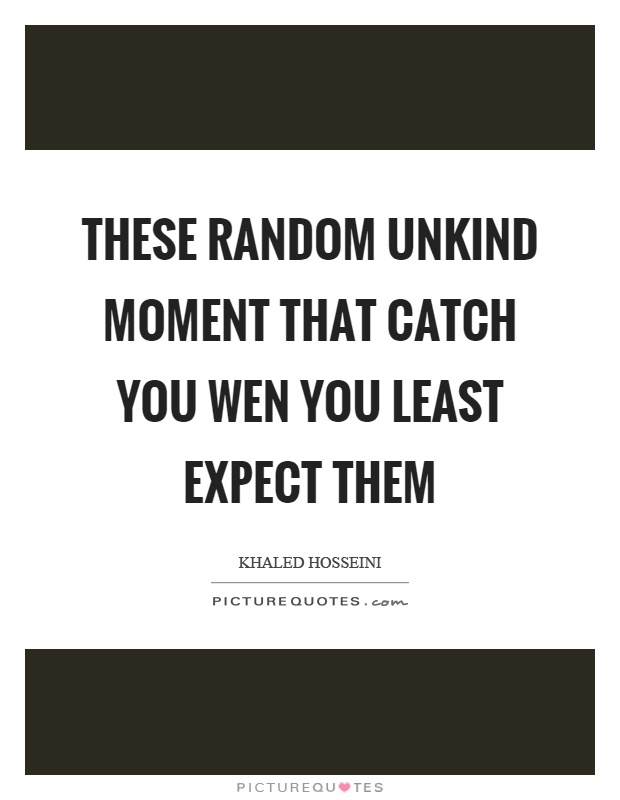 These random unkind moment that catch you wen you least expect them Picture Quote #1