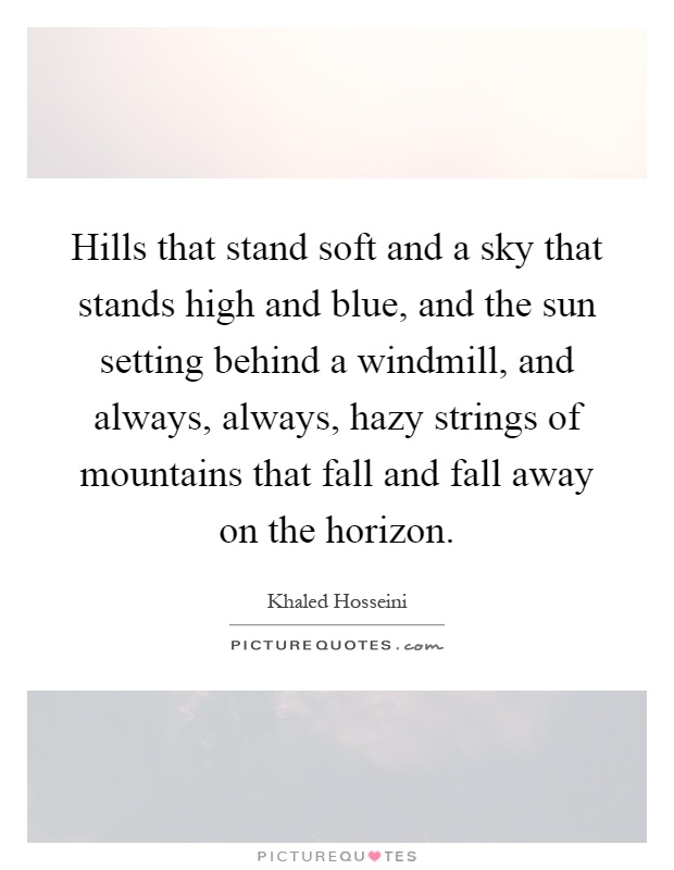 Hills that stand soft and a sky that stands high and blue, and the sun setting behind a windmill, and always, always, hazy strings of mountains that fall and fall away on the horizon Picture Quote #1