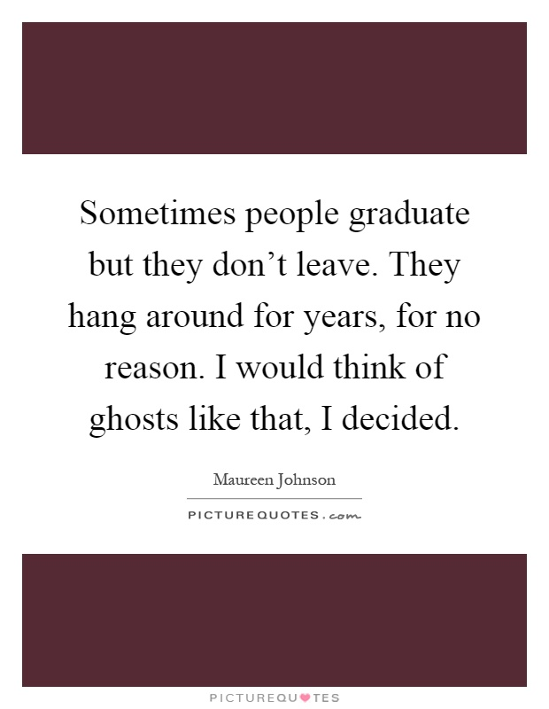 Sometimes people graduate but they don't leave. They hang around for years, for no reason. I would think of ghosts like that, I decided Picture Quote #1