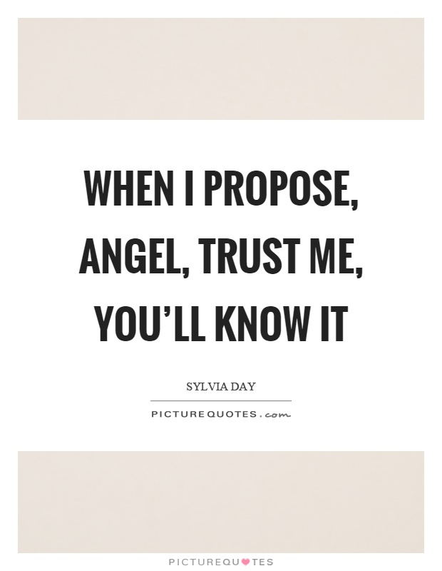 When I propose, angel, trust me, you'll know it Picture Quote #1