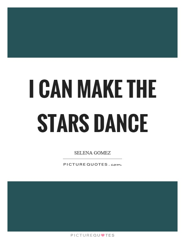 I can make the stars dance Picture Quote #1