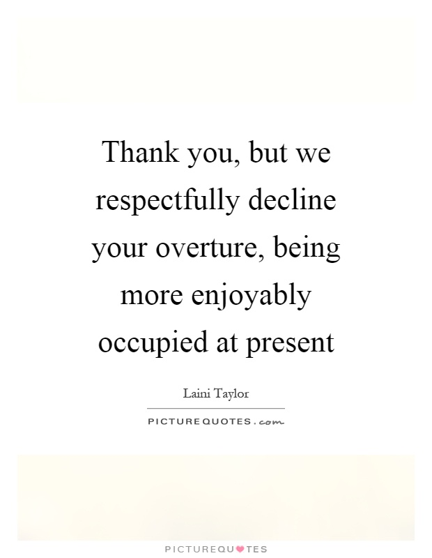 Thank you, but we respectfully decline your overture, being more enjoyably occupied at present Picture Quote #1