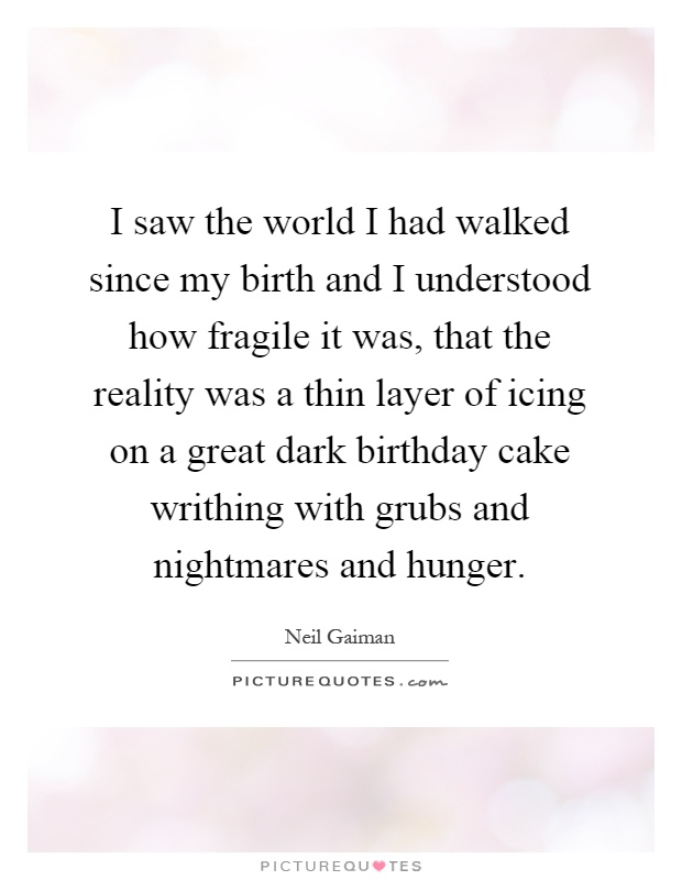 I saw the world I had walked since my birth and I understood how fragile it was, that the reality was a thin layer of icing on a great dark birthday cake writhing with grubs and nightmares and hunger Picture Quote #1