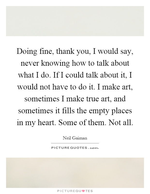 Doing fine, thank you, I would say, never knowing how to talk about what I do. If I could talk about it, I would not have to do it. I make art, sometimes I make true art, and sometimes it fills the empty places in my heart. Some of them. Not all Picture Quote #1