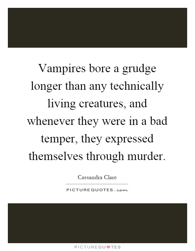 Vampires bore a grudge longer than any technically living creatures, and whenever they were in a bad temper, they expressed themselves through murder Picture Quote #1