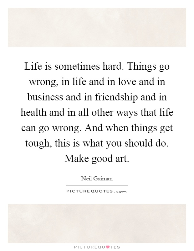 Sometimes The Hardest Things In Life Quotes: Life Is Sometimes Hard. Things Go Wrong, In Life And In