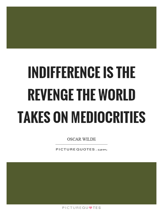 Indifference is the revenge the world takes on mediocrities Picture Quote #1