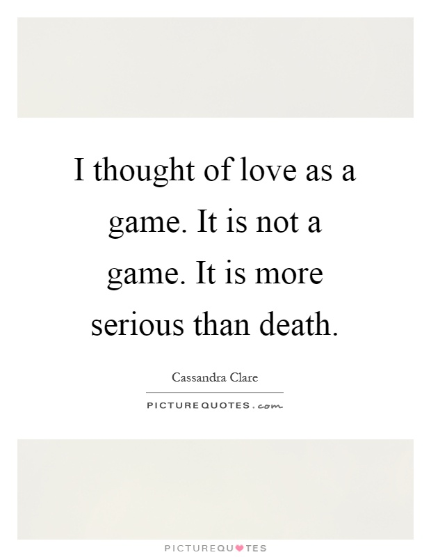 I thought of love as a game. It is not a game. It is more serious than death Picture Quote #1