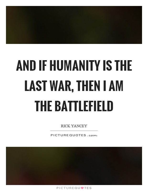 And if humanity is the last war, then I am the battlefield Picture Quote #1