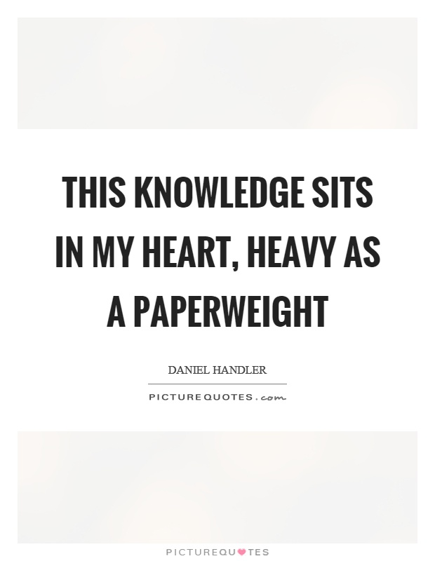 This knowledge sits in my heart, heavy as a paperweight ...
