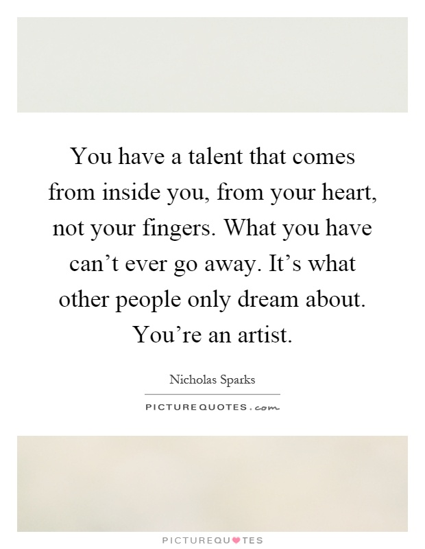 You have a talent that comes from inside you, from your heart, not your fingers. What you have can't ever go away. It's what other people only dream about. You're an artist Picture Quote #1