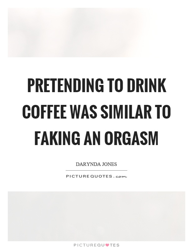 Pretending to drink coffee was similar to faking an orgasm Picture Quote #1
