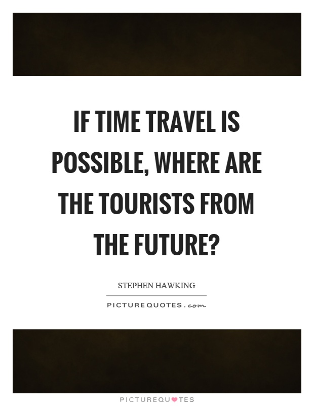 If time travel is possible, where are the tourists from the future? Picture Quote #1