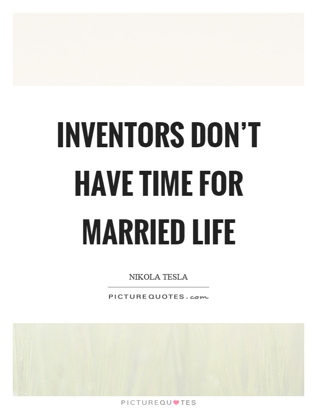 Inventors don't have time for married life Picture Quote #1
