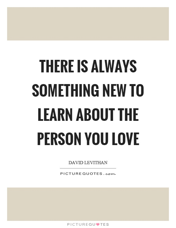 There is always something new to learn about the person you love Picture Quote #1