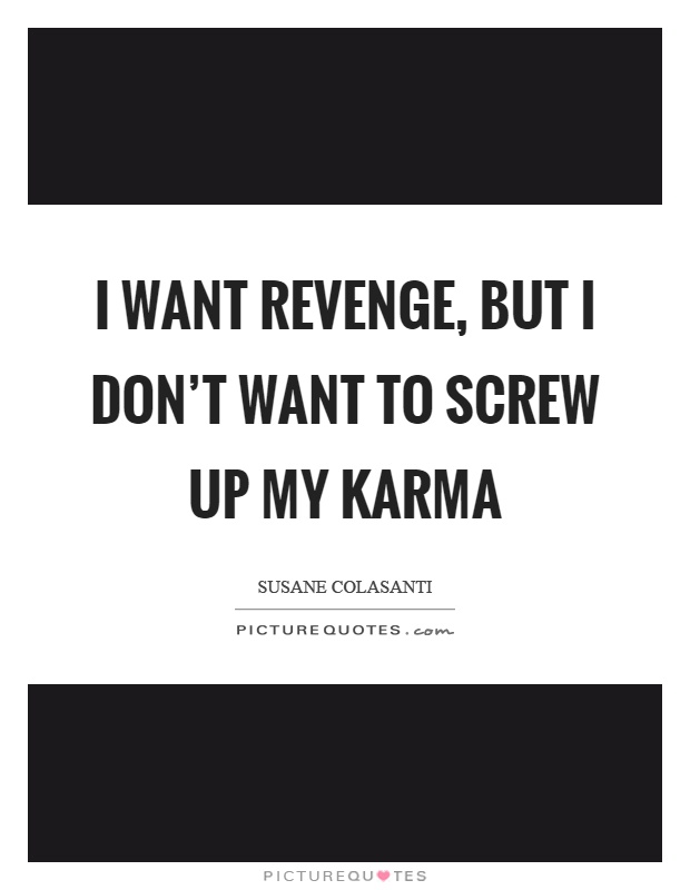 I want revenge, but I don't want to screw up my karma Picture Quote #1